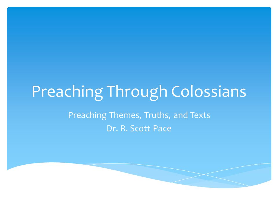 Preaching Through Colossians Preaching Themes, Truths, and Texts Dr. R. Scott Pace