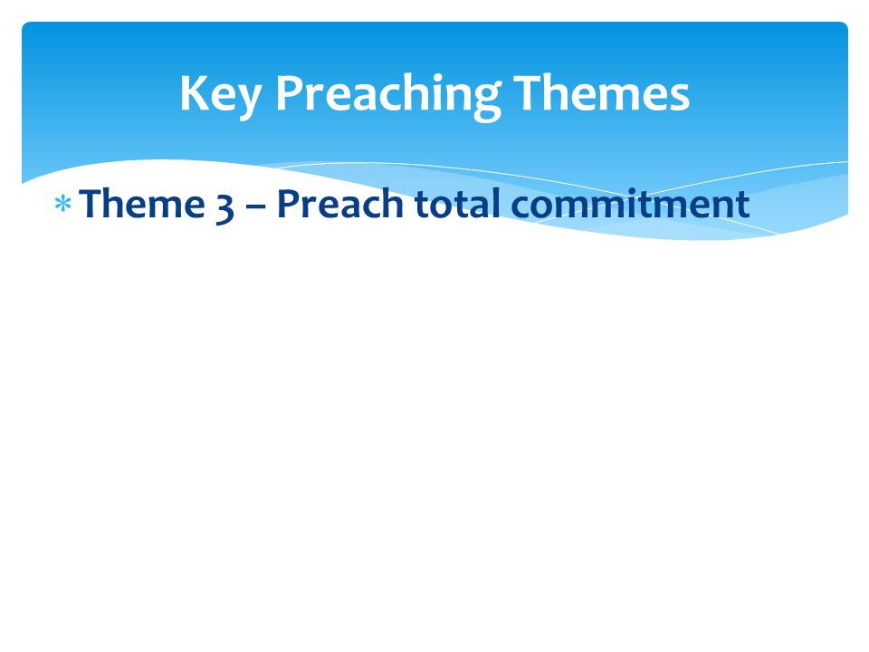  Theme 3 – Preach total commitment Key Preaching Themes