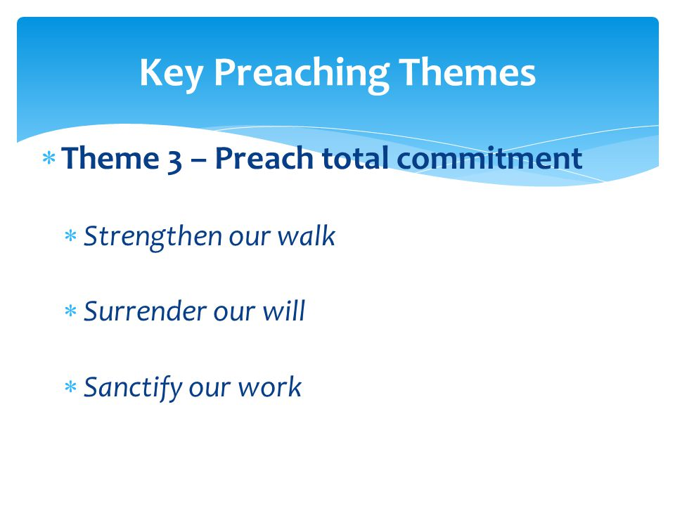  Theme 3 – Preach total commitment  Strengthen our walk  Surrender our will  Sanctify our work Key Preaching Themes
