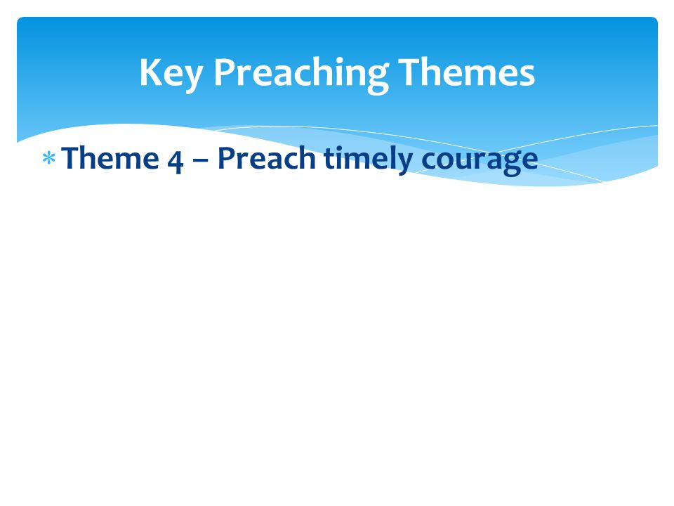  Theme 4 – Preach timely courage Key Preaching Themes
