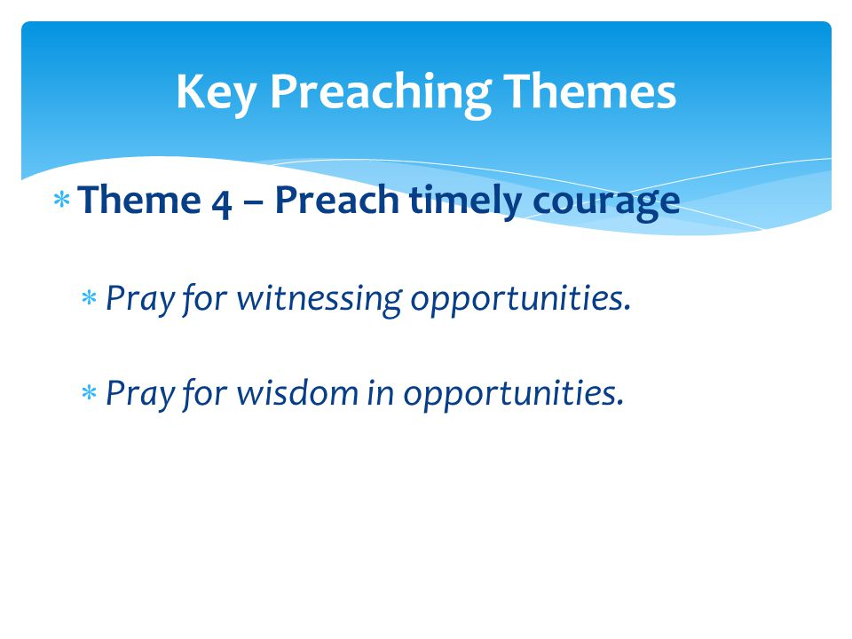  Theme 4 – Preach timely courage  Pray for witnessing opportunities.