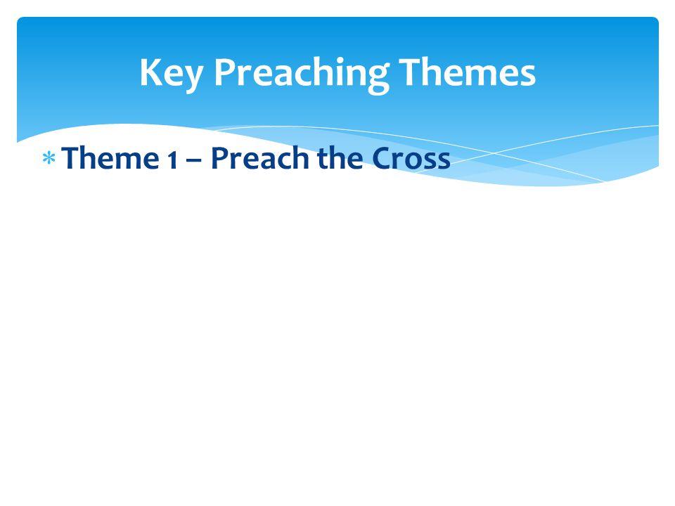  Theme 1 – Preach the Cross Key Preaching Themes