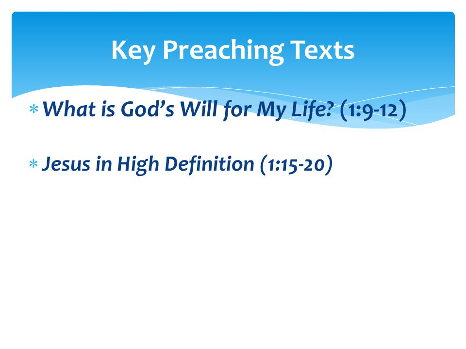  What is God's Will for My Life (1:9-12)  Jesus in High Definition (1:15-20) Key Preaching Texts