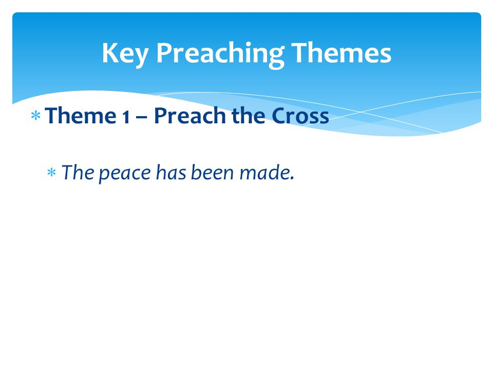  Theme 1 – Preach the Cross  The peace has been made. Key Preaching Themes