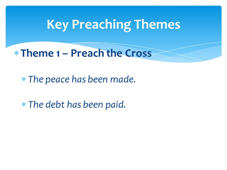  Theme 1 – Preach the Cross  The peace has been made.  The debt has been paid. Key Preaching Themes