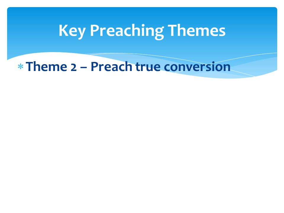  Theme 2 – Preach true conversion  We are in need of redemption. Key Preaching Themes