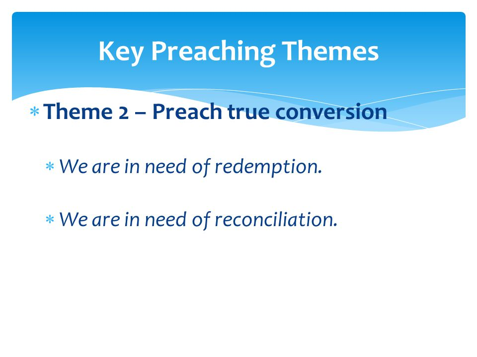  Theme 2 – Preach true conversion  We are in need of redemption.  We are in need of reconciliation. Key Preaching Themes