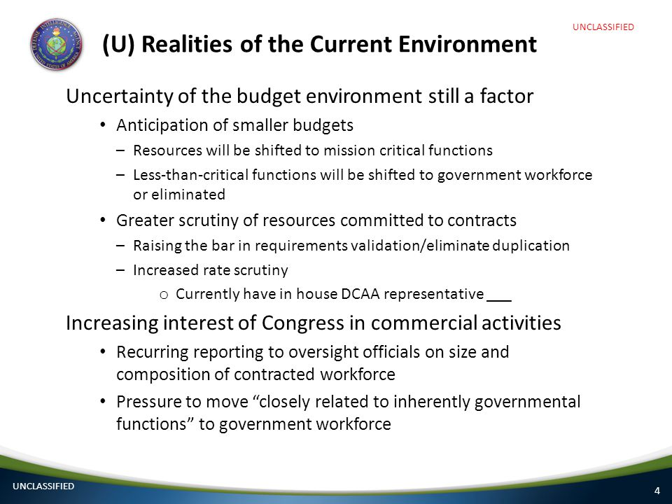 4 (U) Realities of the Current Environment Uncertainty of the budget environment still a factor Anticipation of smaller budgets –Resources will be shi