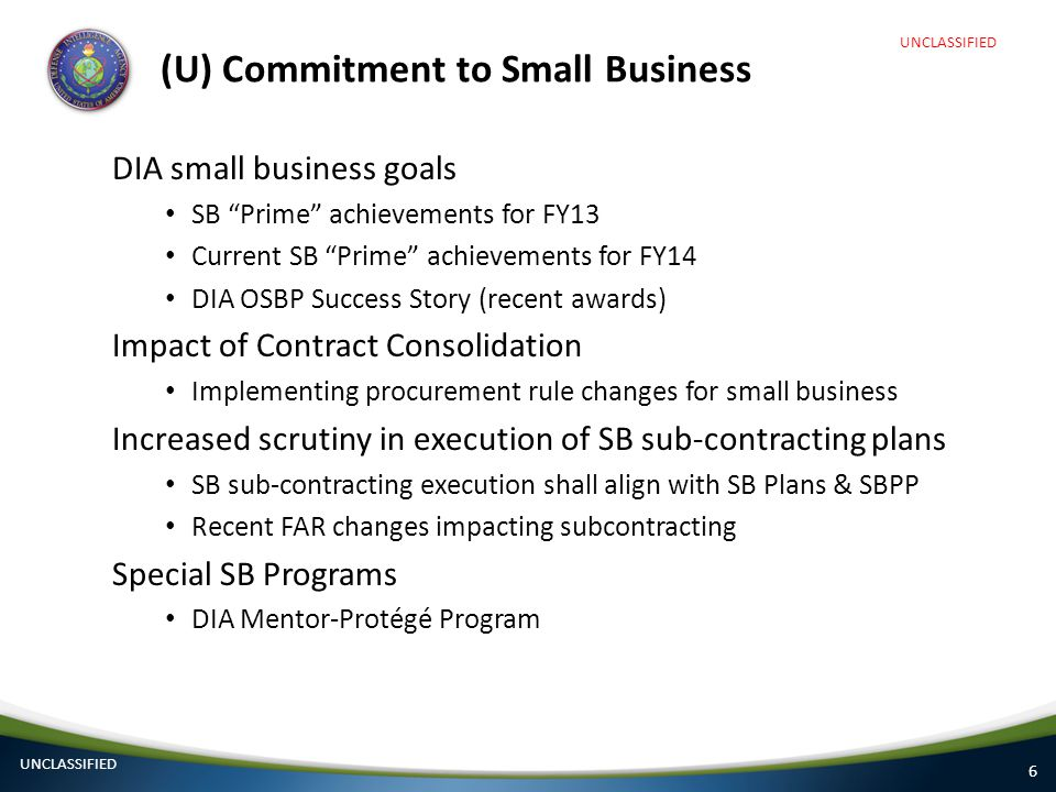 "6 (U) Commitment to Small Business DIA small business goals SB ""Prime"" achievements for FY13 Current SB ""Prime"" achievements for FY14 DIA OSBP Success"