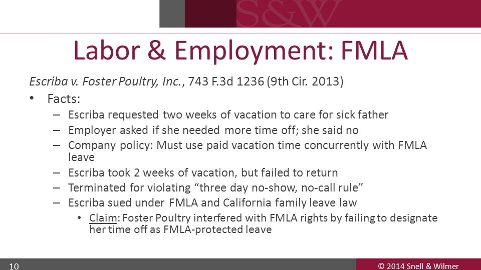 © 2014 Snell & Wilmer 10 Labor & Employment: FMLA Escriba v. Foster Poultry, Inc., 743 F.3d 1236 (9th Cir. 2013) Facts: – Escriba requested two weeks