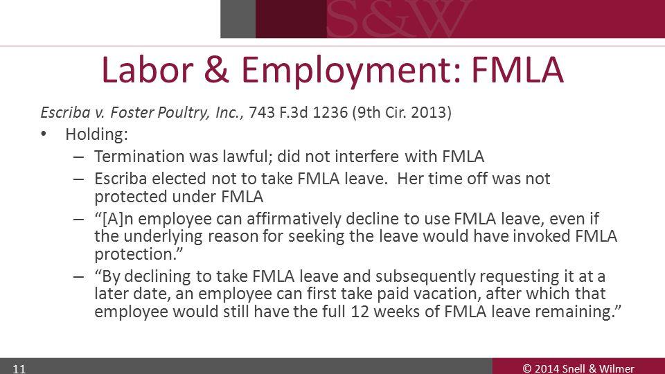© 2014 Snell & Wilmer 11 Labor & Employment: FMLA Escriba v. Foster Poultry, Inc., 743 F.3d 1236 (9th Cir. 2013) Holding: – Termination was lawful; di