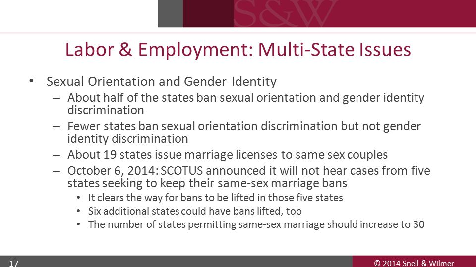 © 2014 Snell & Wilmer 17 Labor & Employment: Multi-State Issues Sexual Orientation and Gender Identity – About half of the states ban sexual orientation and gender identity discrimination – Fewer states ban sexual orientation discrimination but not gender identity discrimination – About 19 states issue marriage licenses to same sex couples – October 6, 2014: SCOTUS announced it will not hear cases from five states seeking to keep their same-sex marriage bans It clears the way for bans to be lifted in those five states Six additional states could have bans lifted, too The number of states permitting same-sex marriage should increase to 30