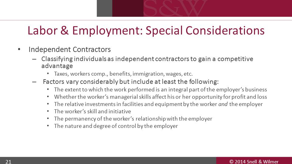 © 2014 Snell & Wilmer 21 Labor & Employment: Special Considerations Independent Contractors – Classifying individuals as independent contractors to gain a competitive advantage Taxes, workers comp., benefits, immigration, wages, etc.