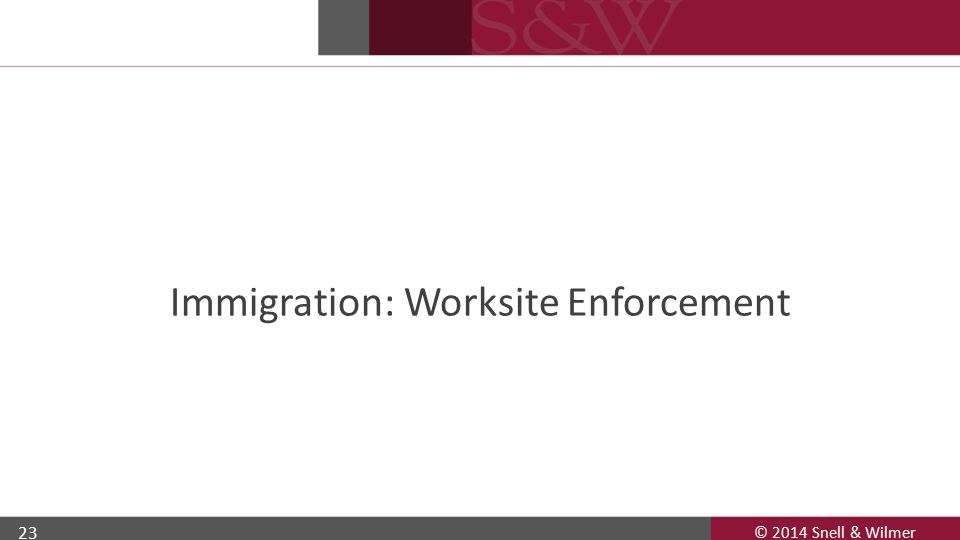 © 2014 Snell & Wilmer 23 Immigration: Worksite Enforcement