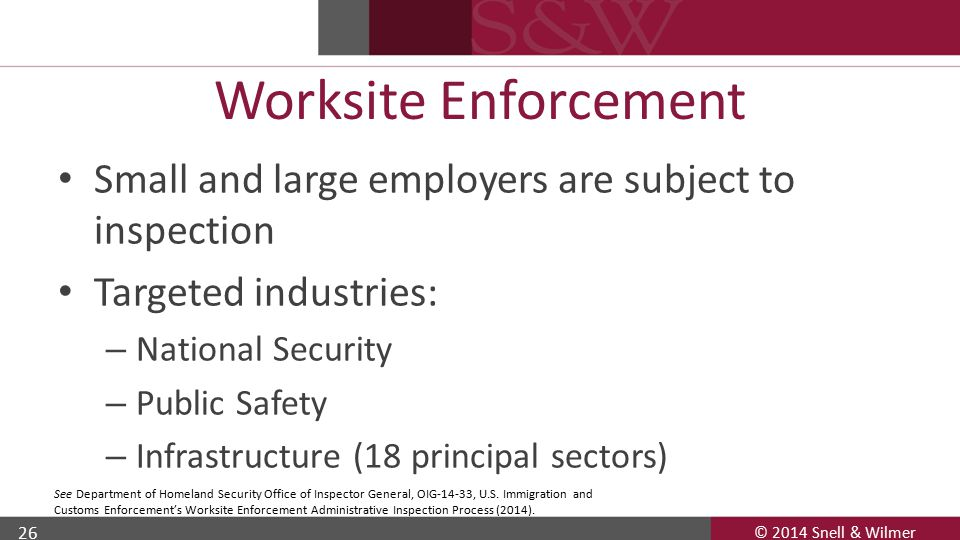 © 2014 Snell & Wilmer 26 Worksite Enforcement Small and large employers are subject to inspection Targeted industries: – National Security – Public Safety – Infrastructure (18 principal sectors) See Department of Homeland Security Office of Inspector General, OIG-14-33, U.S.
