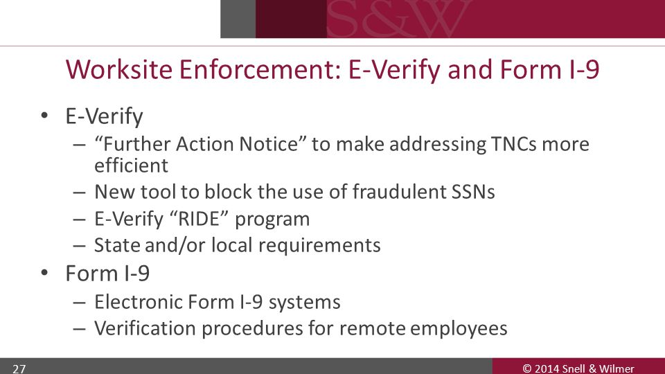 © 2014 Snell & Wilmer 27 Worksite Enforcement: E-Verify and Form I-9 E-Verify – Further Action Notice to make addressing TNCs more efficient – New tool to block the use of fraudulent SSNs – E-Verify RIDE program – State and/or local requirements Form I-9 – Electronic Form I-9 systems – Verification procedures for remote employees