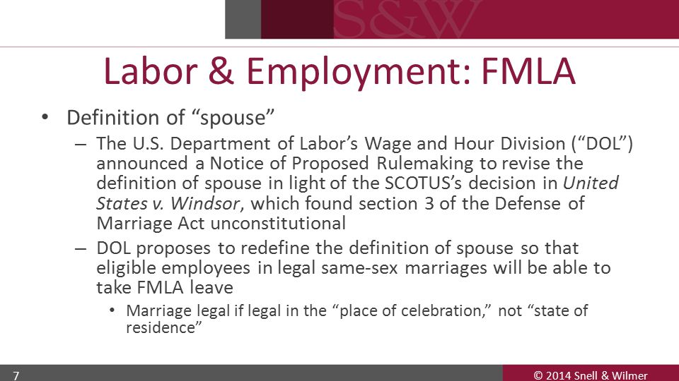 © 2014 Snell & Wilmer 8 Labor & Employment: FMLA Designation of leave – Employer must notify employee of eligibility to take FMLA leave when: Employee requests FMLA leave, or Employer acquires knowledge that employee's leave may be for FMLA-qualifying reason.
