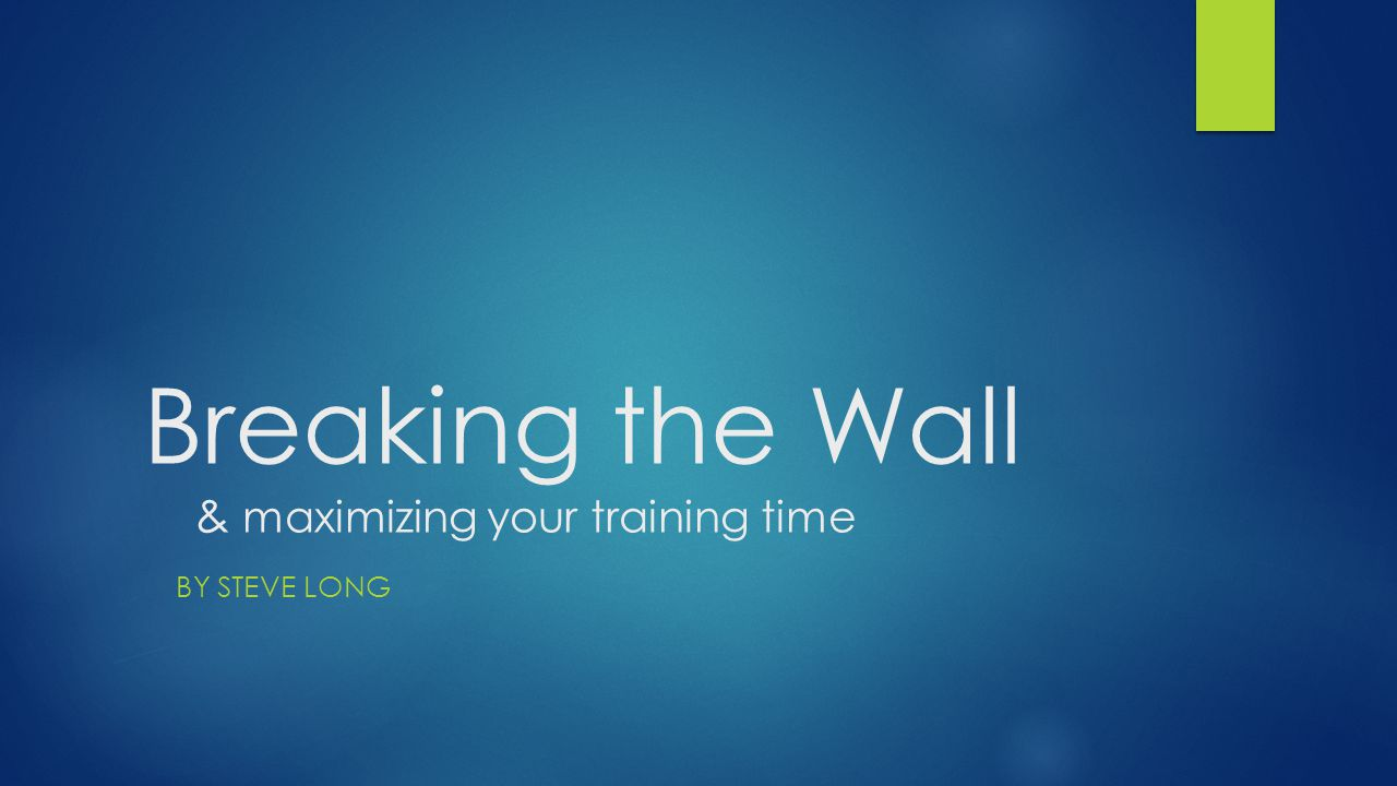 Breaking the Wall & maximizing your training time BY STEVE LONG