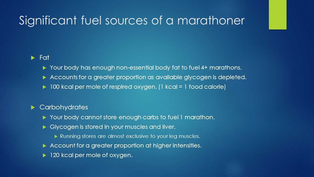 Significant fuel sources of a marathoner  Fat  Your body has enough non-essential body fat to fuel 4+ marathons.
