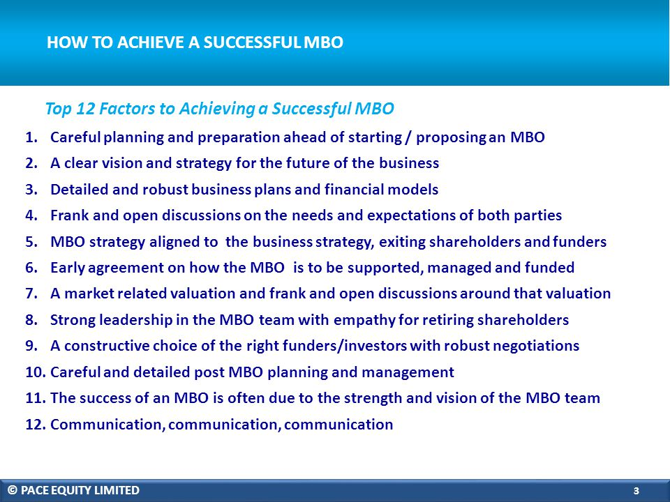 HOW TO ACHIEVE A SUCCESSFUL MBO 1.Careful planning and preparation ahead of starting / proposing an MBO 2.A clear vision and strategy for the future of the business 3.Detailed and robust business plans and financial models 4.Frank and open discussions on the needs and expectations of both parties 5.MBO strategy aligned to the business strategy, exiting shareholders and funders 6.Early agreement on how the MBO is to be supported, managed and funded 7.A market related valuation and frank and open discussions around that valuation 8.Strong leadership in the MBO team with empathy for retiring shareholders 9.A constructive choice of the right funders/investors with robust negotiations 10.Careful and detailed post MBO planning and management 11.The success of an MBO is often due to the strength and vision of the MBO team 12.Communication, communication, communication Top 12 Factors to Achieving a Successful MBO © PACE EQUITY LIMITED 3