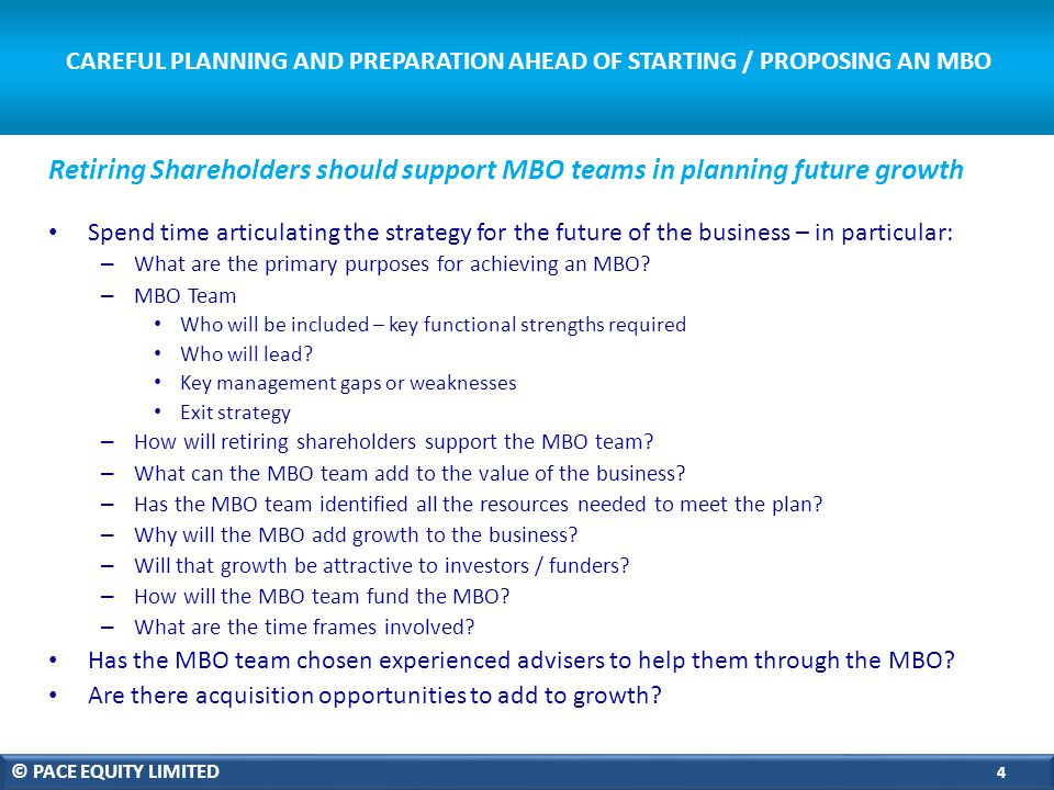 CAREFUL PLANNING AND PREPARATION AHEAD OF STARTING / PROPOSING AN MBO Spend time articulating the strategy for the future of the business – in particular: – What are the primary purposes for achieving an MBO.
