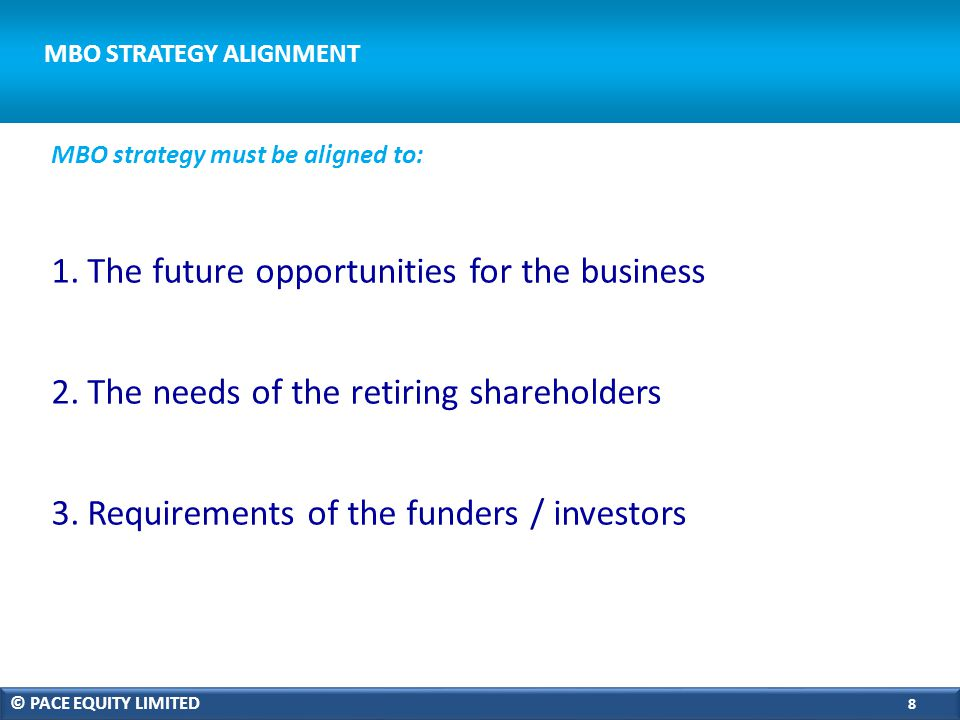 MBO STRATEGY ALIGNMENT 1.The future opportunities for the business 2.The needs of the retiring shareholders 3.Requirements of the funders / investors MBO strategy must be aligned to: © PACE EQUITY LIMITED 8