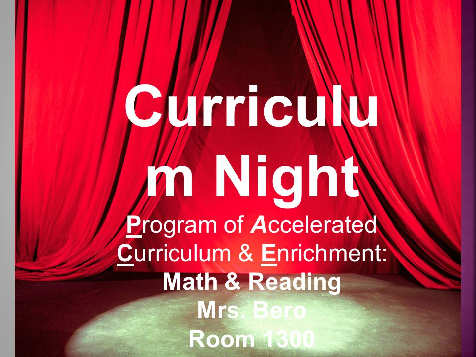 Curriculu m Night Program of Accelerated Curriculum & Enrichment: Math & Reading Mrs. Bero Room 1300