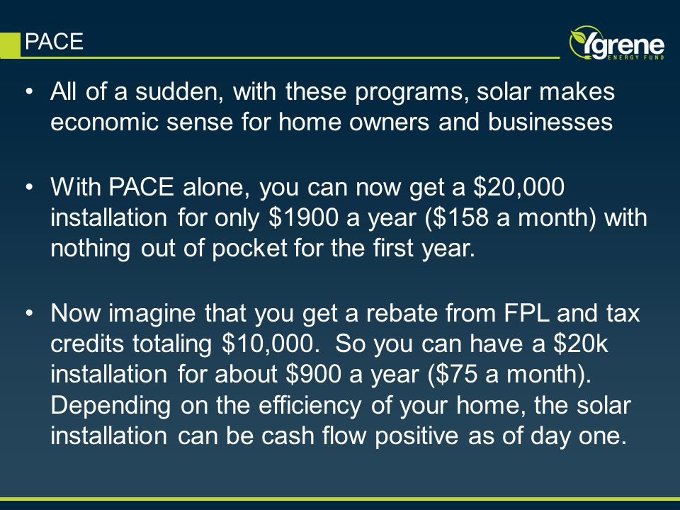 All of a sudden, with these programs, solar makes economic sense for home owners and businesses With PACE alone, you can now get a $20,000 installation for only $1900 a year ($158 a month) with nothing out of pocket for the first year.