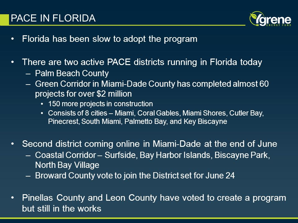 Florida has been slow to adopt the program There are two active PACE districts running in Florida today –Palm Beach County –Green Corridor in Miami-Dade County has completed almost 60 projects for over $2 million 150 more projects in construction Consists of 8 cities – Miami, Coral Gables, Miami Shores, Cutler Bay, Pinecrest, South Miami, Palmetto Bay, and Key Biscayne Second district coming online in Miami-Dade at the end of June –Coastal Corridor – Surfside, Bay Harbor Islands, Biscayne Park, North Bay Village –Broward County vote to join the District set for June 24 Pinellas County and Leon County have voted to create a program but still in the works PACE IN FLORIDA