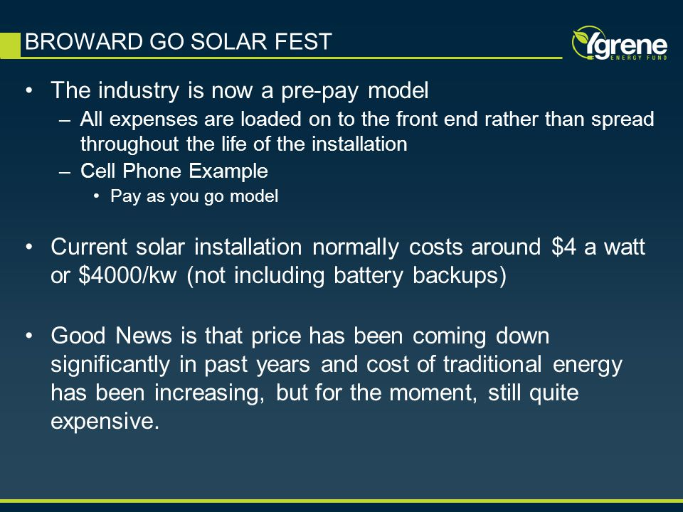 The industry is now a pre-pay model –All expenses are loaded on to the front end rather than spread throughout the life of the installation –Cell Phone Example Pay as you go model Current solar installation normally costs around $4 a watt or $4000/kw (not including battery backups) Good News is that price has been coming down significantly in past years and cost of traditional energy has been increasing, but for the moment, still quite expensive.