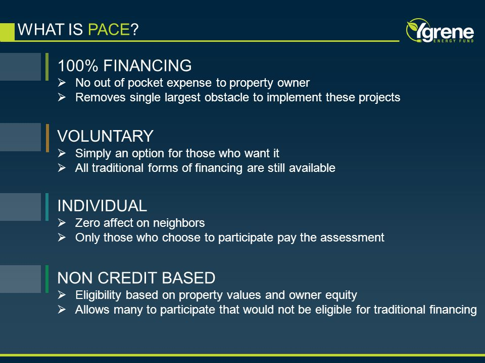WHAT IS PACE? 100% FINANCING  No out of pocket expense to property owner  Removes single largest obstacle to implement these projects VOLUNTARY  Si