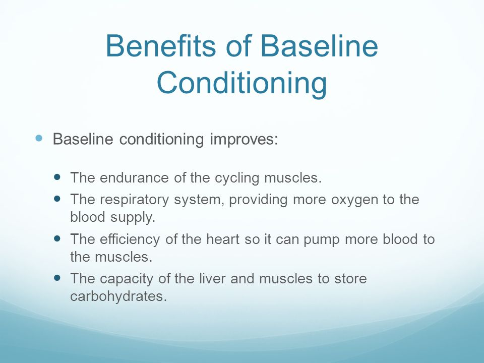 Benefits of Baseline Conditioning Baseline conditioning improves: The endurance of the cycling muscles. The respiratory system, providing more oxygen