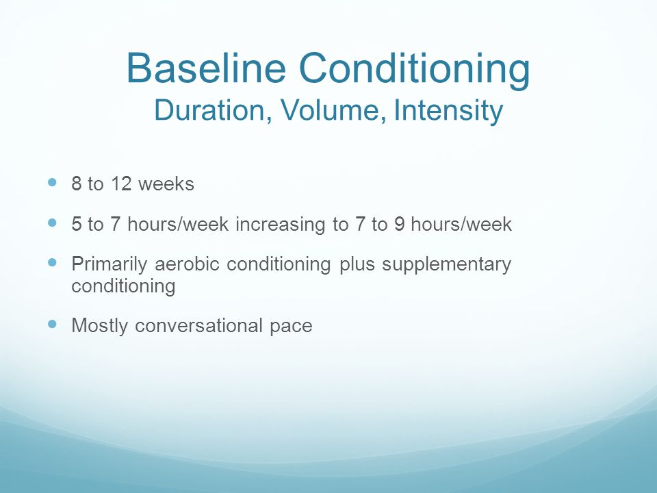 Baseline Conditioning Duration, Volume, Intensity 8 to 12 weeks 5 to 7 hours/week increasing to 7 to 9 hours/week Primarily aerobic conditioning plus