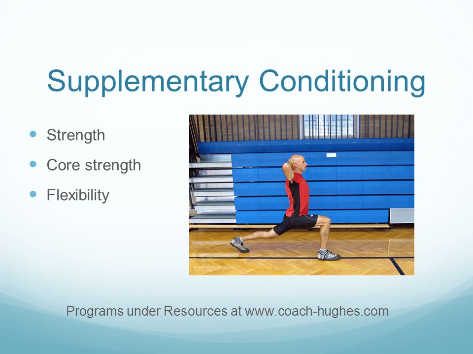 Supplementary Conditioning Strength Core strength Flexibility Programs under Resources at www.coach-hughes.com