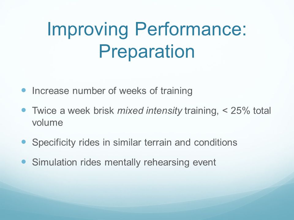 Improving Performance: Preparation Increase number of weeks of training Twice a week brisk mixed intensity training, < 25% total volume Specificity ri