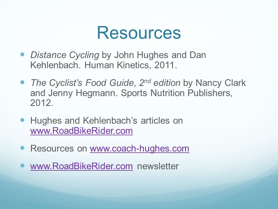 Resources Distance Cycling by John Hughes and Dan Kehlenbach. Human Kinetics, 2011. The Cyclist's Food Guide, 2 nd edition by Nancy Clark and Jenny He