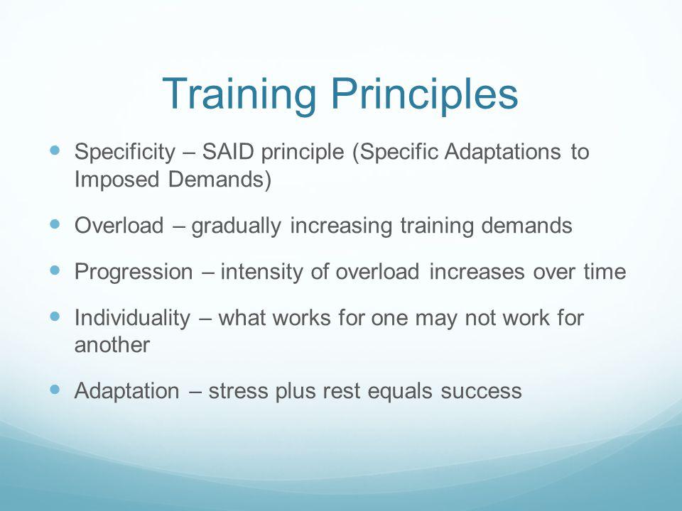 Training Principles Specificity – SAID principle (Specific Adaptations to Imposed Demands) Overload – gradually increasing training demands Progressio