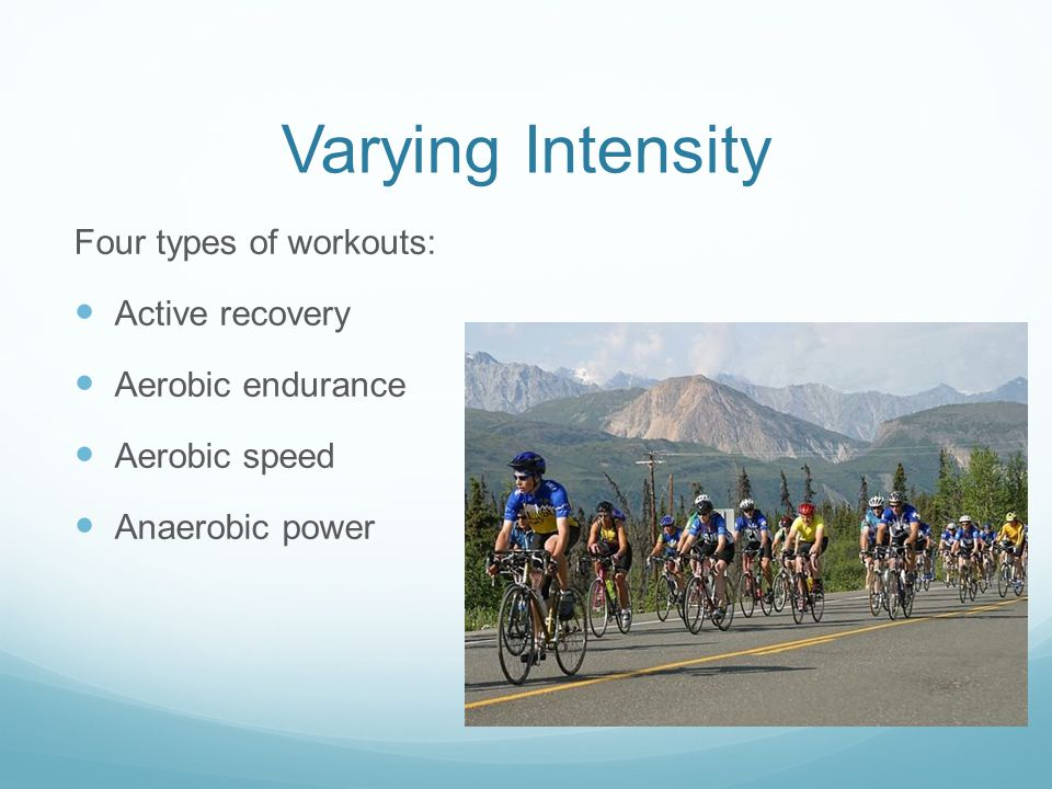 Varying Intensity Four types of workouts: Active recovery Aerobic endurance Aerobic speed Anaerobic power