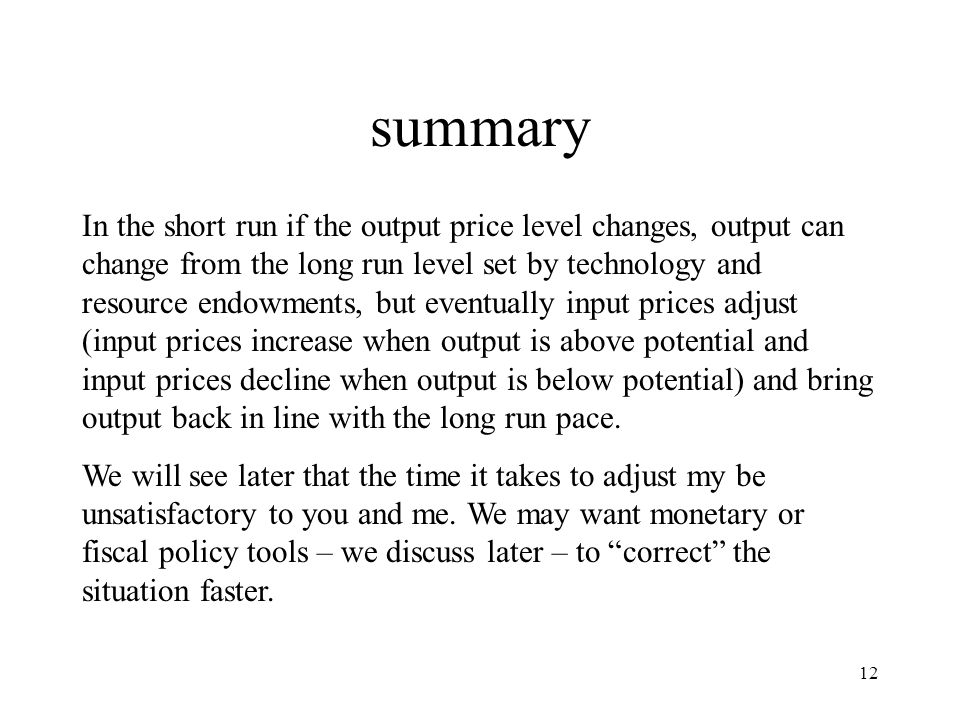 12 summary In the short run if the output price level changes, output can change from the long run level set by technology and resource endowments, but eventually input prices adjust (input prices increase when output is above potential and input prices decline when output is below potential) and bring output back in line with the long run pace.