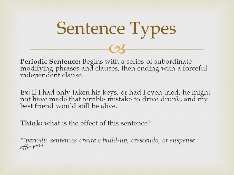  Periodic Sentence: Begins with a series of subordinate modifying phrases and clauses, then ending with a forceful independent clause. Ex: If I had o