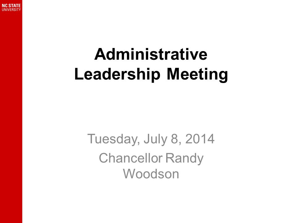 Administrative Leadership Meeting Tuesday, July 8, 2014 Chancellor Randy Woodson