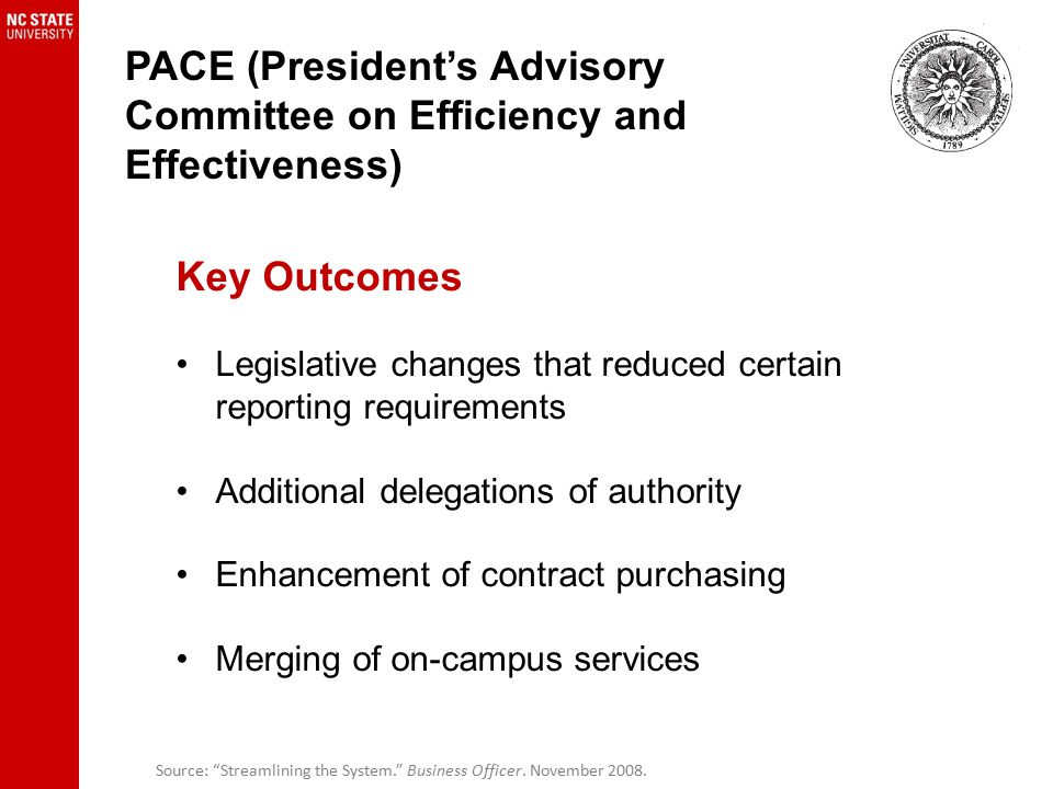 PACE (President's Advisory Committee on Efficiency and Effectiveness) Key Outcomes Legislative changes that reduced certain reporting requirements Additional delegations of authority Enhancement of contract purchasing Merging of on-campus services Source: Streamlining the System. Business Officer.