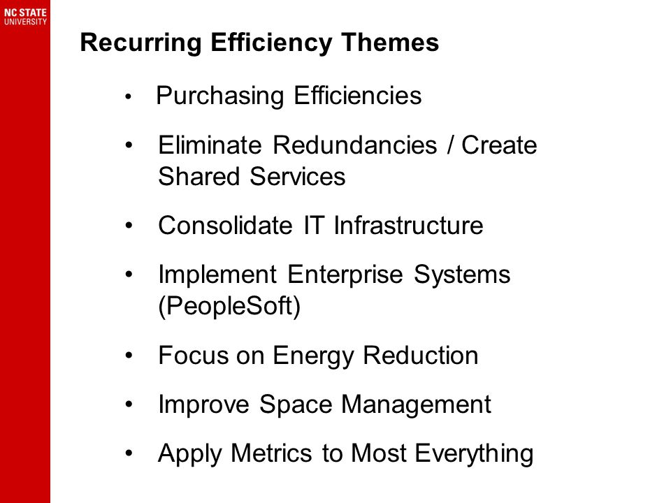 Recurring Efficiency Themes Purchasing Efficiencies Eliminate Redundancies / Create Shared Services Consolidate IT Infrastructure Implement Enterprise