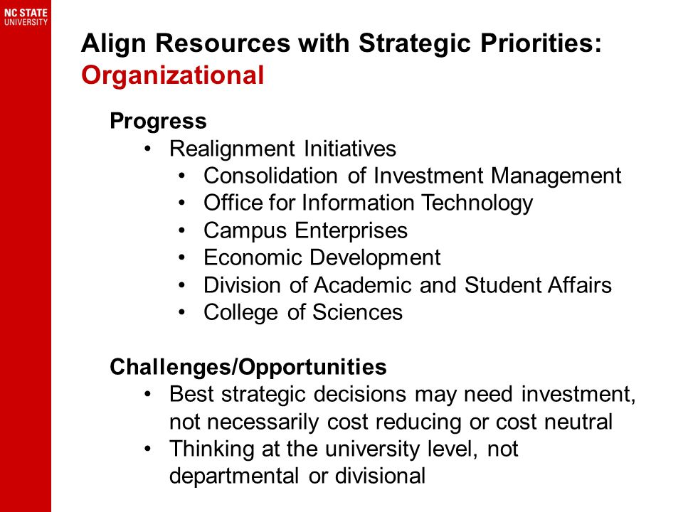 Progress Realignment Initiatives Consolidation of Investment Management Office for Information Technology Campus Enterprises Economic Development Division of Academic and Student Affairs College of Sciences Challenges/Opportunities Best strategic decisions may need investment, not necessarily cost reducing or cost neutral Thinking at the university level, not departmental or divisional Align Resources with Strategic Priorities: Organizational