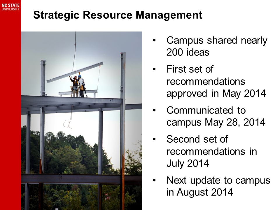 Campus shared nearly 200 ideas First set of recommendations approved in May 2014 Communicated to campus May 28, 2014 Second set of recommendations in July 2014 Next update to campus in August 2014 Strategic Resource Management