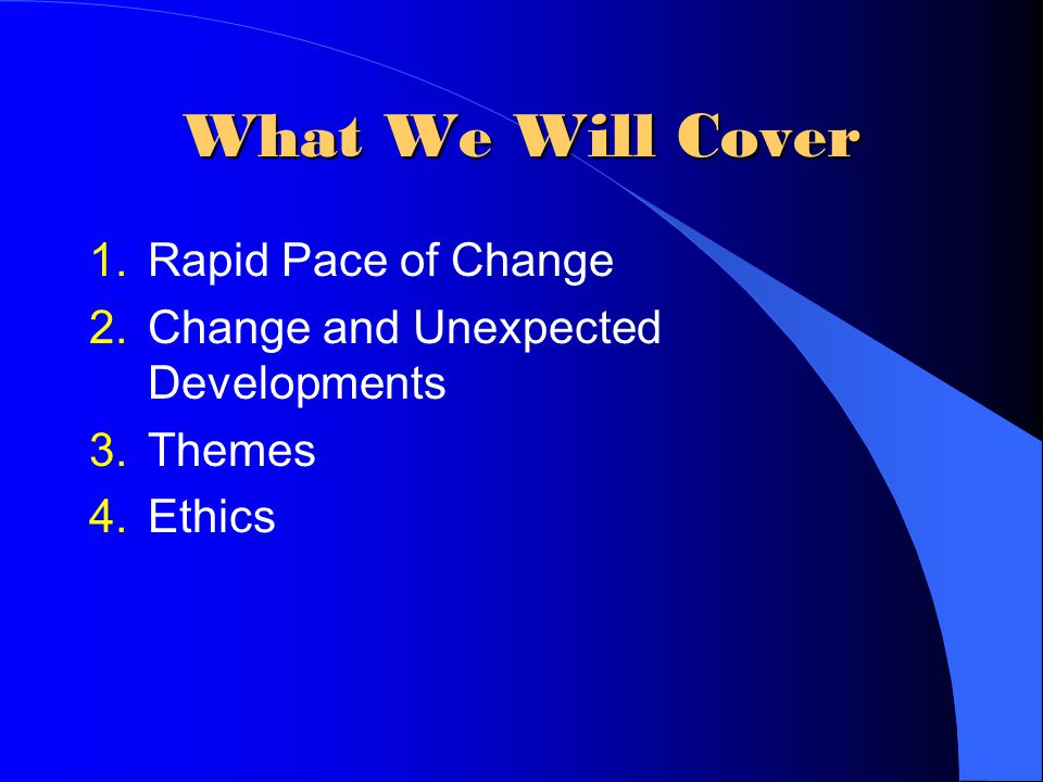 What We Will Cover 1.Rapid Pace of Change 2.Change and Unexpected Developments 3.Themes 4.Ethics