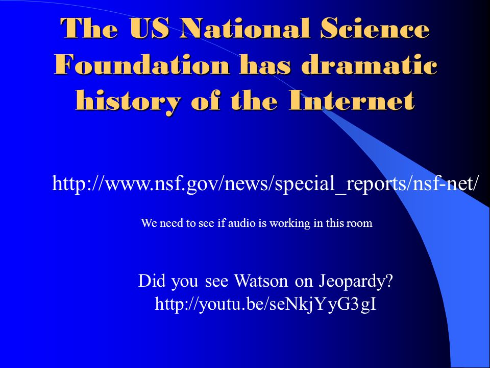 The US National Science Foundation has dramatic history of the Internet http://www.nsf.gov/news/special_reports/nsf-net/ We need to see if audio is working in this room Did you see Watson on Jeopardy.
