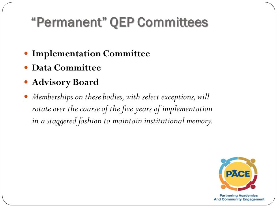 Permanent QEP Committees Implementation Committee Data Committee Advisory Board Memberships on these bodies, with select exceptions, will rotate over the course of the five years of implementation in a staggered fashion to maintain institutional memory.