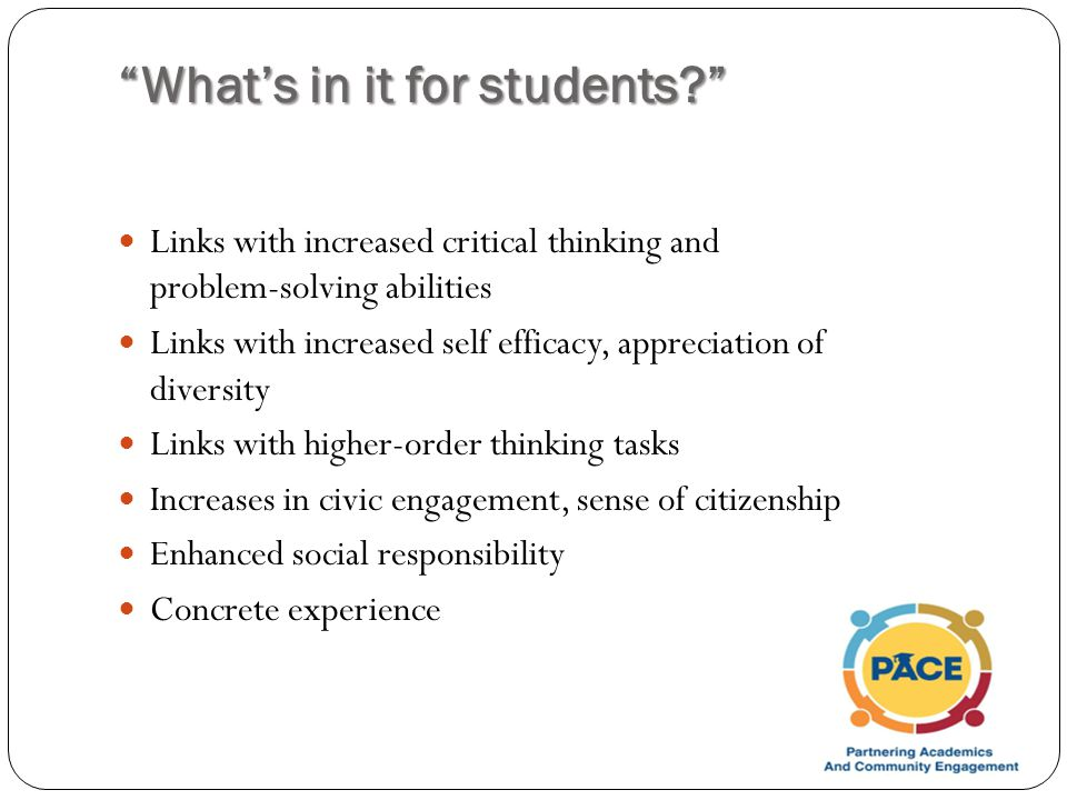 What's in it for students Links with increased critical thinking and problem-solving abilities Links with increased self efficacy, appreciation of diversity Links with higher-order thinking tasks Increases in civic engagement, sense of citizenship Enhanced social responsibility Concrete experience