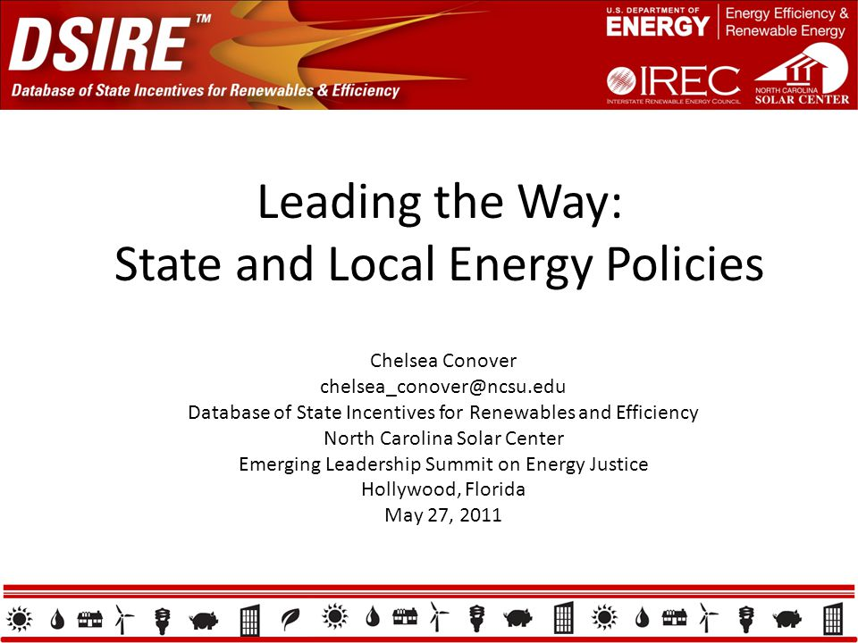 Leading the Way: State and Local Energy Policies Chelsea Conover chelsea_conover@ncsu.edu Database of State Incentives for Renewables and Efficiency N